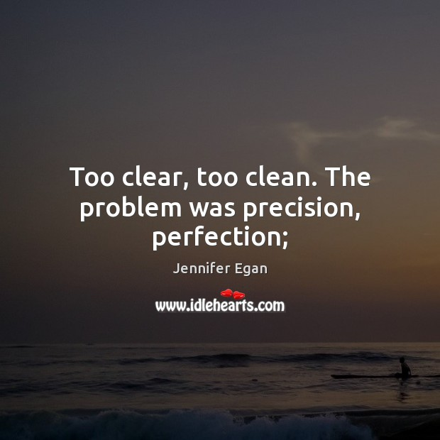 Too clear, too clean. The problem was precision, perfection; Jennifer Egan Picture Quote
