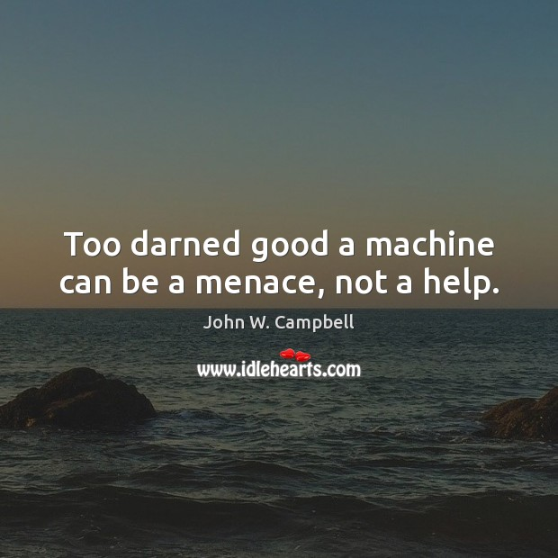 Too darned good a machine can be a menace, not a help. Image