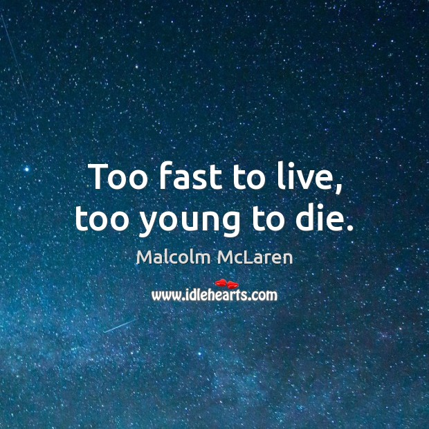 Too fast to live, too young to die. Malcolm McLaren Picture Quote