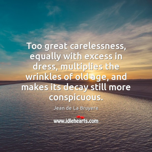 Too great carelessness, equally with excess in dress, multiplies the wrinkles of Jean de La Bruyere Picture Quote