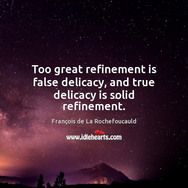 Too great refinement is false delicacy, and true delicacy is solid refinement. Image
