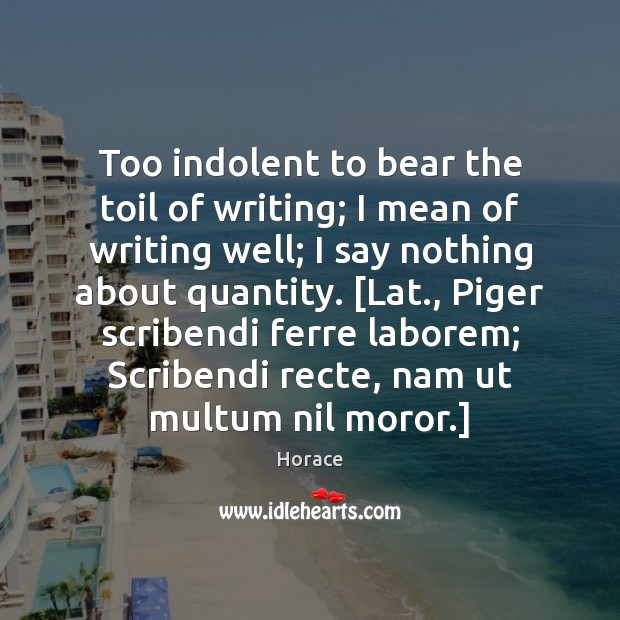 Too indolent to bear the toil of writing; I mean of writing Image