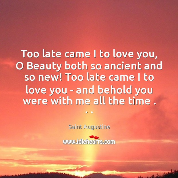 Too late came I to love you, O Beauty both so ancient Saint Augustine Picture Quote