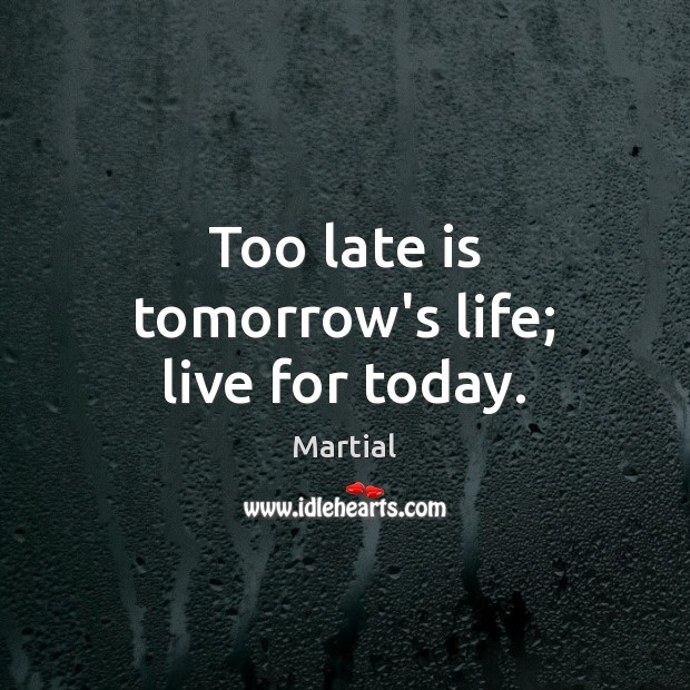 Too late is tomorrow's life; live for today. Martial Picture Quote