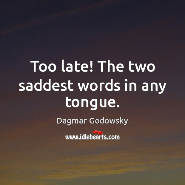 Too late! The two saddest words in any tongue. Image