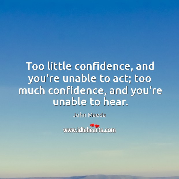 Too little confidence, and you're unable to act; too much confidence, and John Maeda Picture Quote