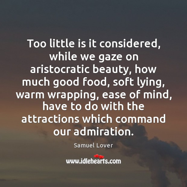 Too little is it considered, while we gaze on aristocratic beauty, how Samuel Lover Picture Quote