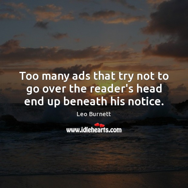 Leo Burnett Picture Quote image saying: Too many ads that try not to go over the reader's head end up beneath his notice.