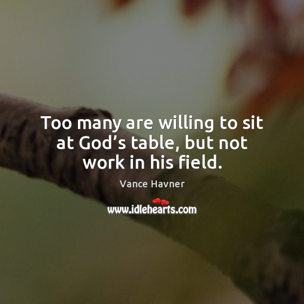 Too many are willing to sit at God's table, but not work in his field. Image