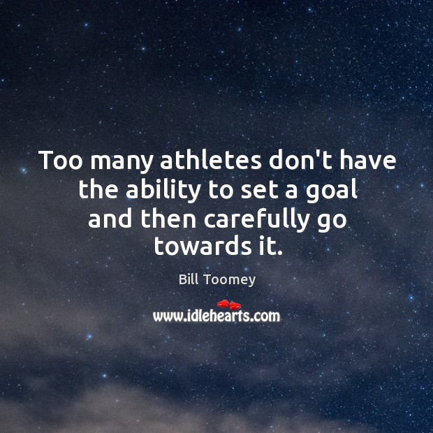 Image, Too many athletes don't have the ability to set a goal and then carefully go towards it.