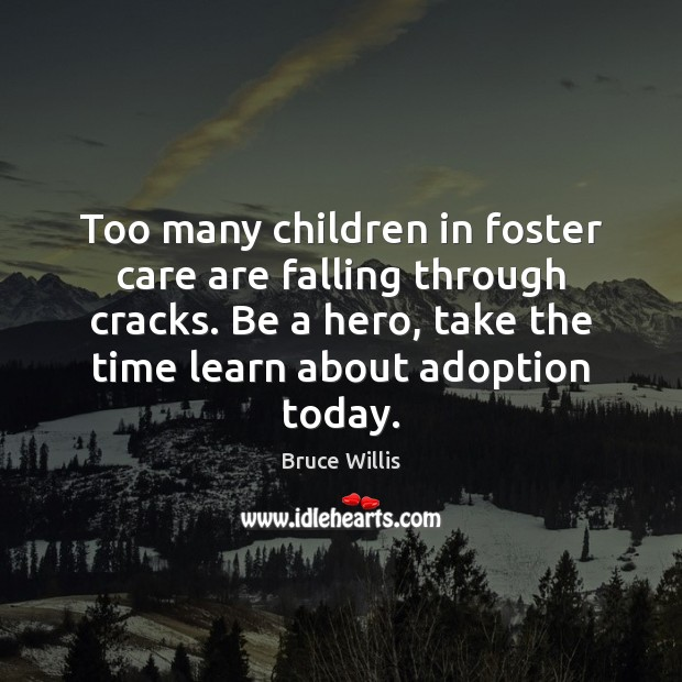 Too many children in foster care are falling through cracks. Be a Bruce Willis Picture Quote