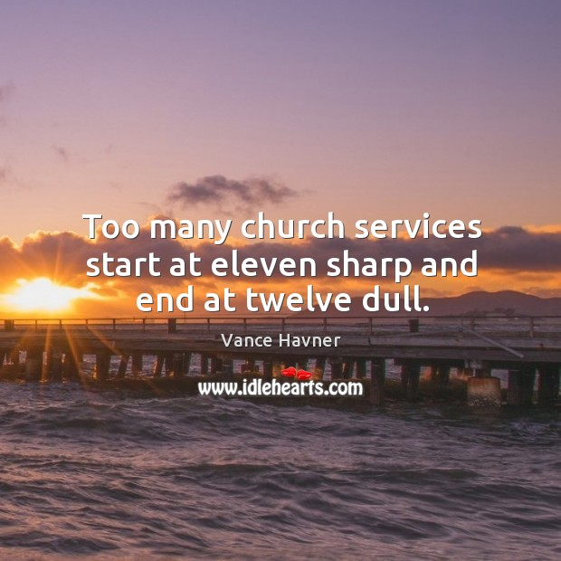 Too many church services start at eleven sharp and end at twelve dull. Image