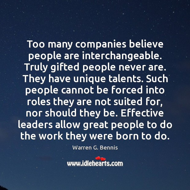 Too many companies believe people are interchangeable. Truly gifted people never are. Warren G. Bennis Picture Quote