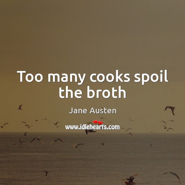 Too many cooks spoil the broth Jane Austen Picture Quote