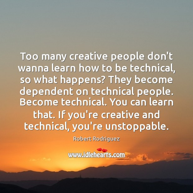 Too many creative people don't wanna learn how to be technical, so Robert Rodriguez Picture Quote