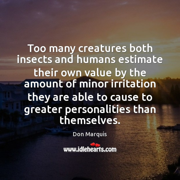 Too many creatures both insects and humans estimate their own value by Don Marquis Picture Quote