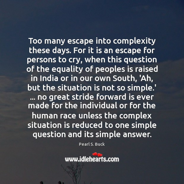 Too many escape into complexity these days. For it is an escape Pearl S. Buck Picture Quote