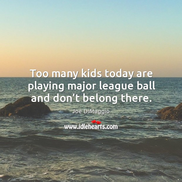 Too many kids today are playing major league ball and don't belong there. Image