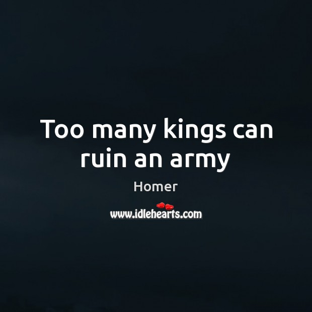 Too many kings can ruin an army Homer Picture Quote