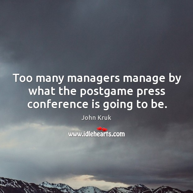 Too many managers manage by what the postgame press conference is going to be. John Kruk Picture Quote