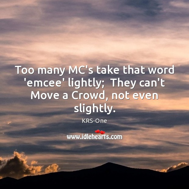 Too many MC's take that word 'emcee' lightly;  They can't Move a Crowd, not even slightly. KRS-One Picture Quote