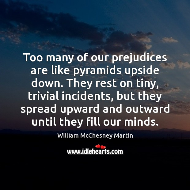 William McChesney Martin Picture Quote image saying: Too many of our prejudices are like pyramids upside down. They rest