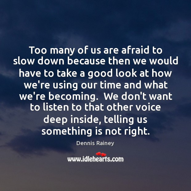 Too many of us are afraid to slow down because then we Dennis Rainey Picture Quote