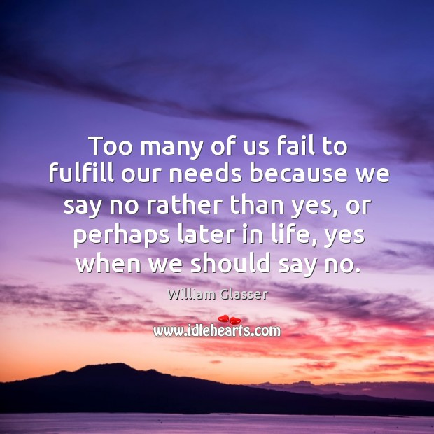 Too many of us fail to fulfill our needs because we say no rather than yes, or perhaps Image