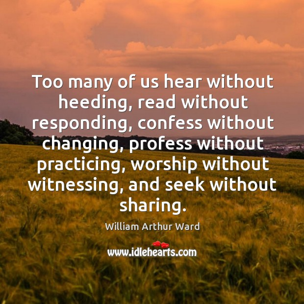 Too many of us hear without heeding, read without responding, confess without Image