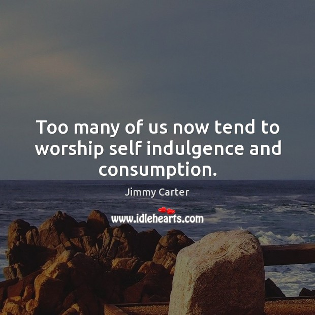 Too many of us now tend to worship self indulgence and consumption. Image