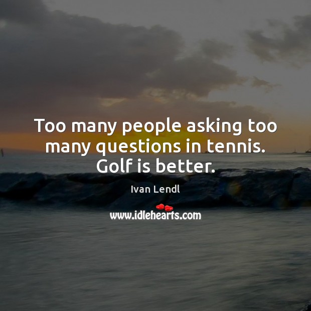 Too many people asking too many questions in tennis. Golf is better. Image