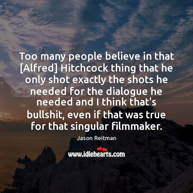 Too many people believe in that [Alfred] Hitchcock thing that he only Jason Reitman Picture Quote