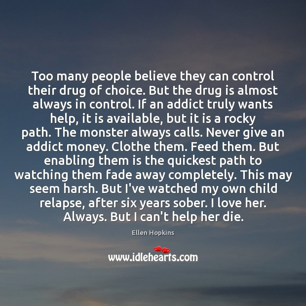 Too many people believe they can control their drug of choice. But Ellen Hopkins Picture Quote