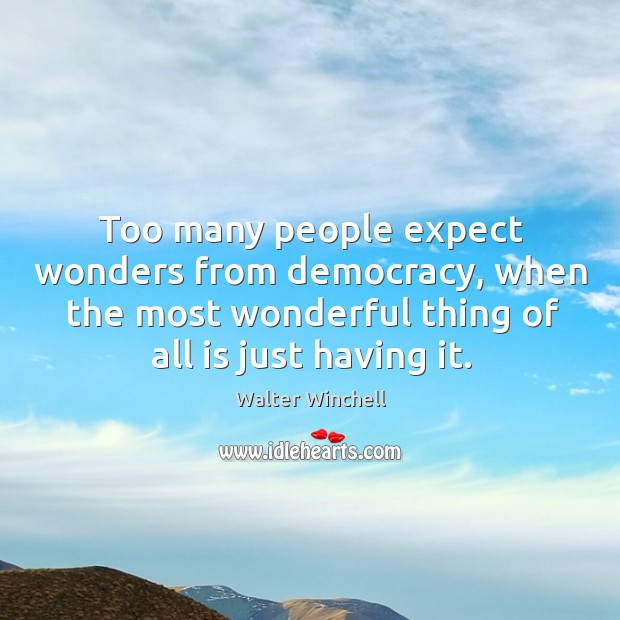 Too many people expect wonders from democracy, when the most wonderful thing of all is just having it. Image