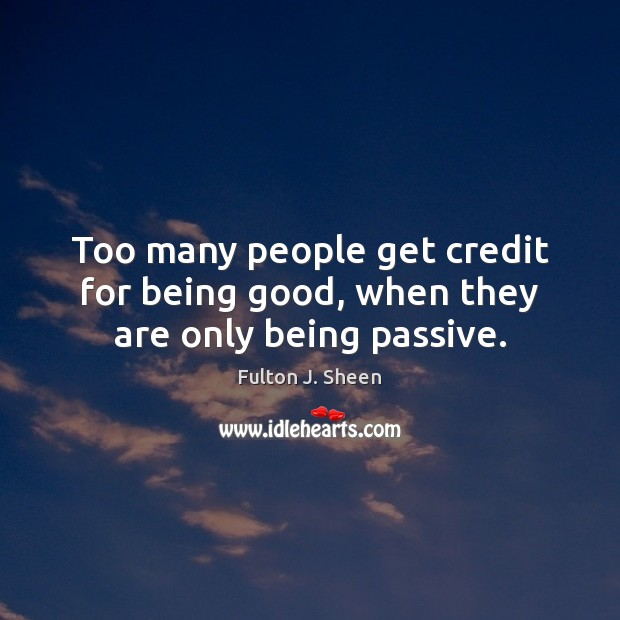 Too many people get credit for being good, when they are only being passive. Fulton J. Sheen Picture Quote