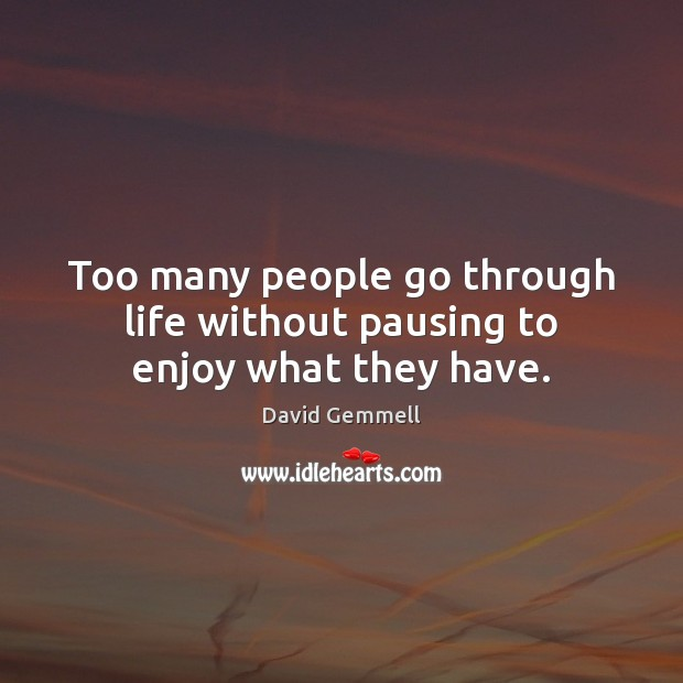 Too many people go through life without pausing to enjoy what they have. Image