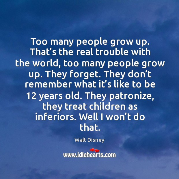 Too many people grow up. That's the real trouble with the world, too many people grow up. They forget. Image