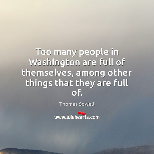 Too many people in Washington are full of themselves, among other things Thomas Sowell Picture Quote