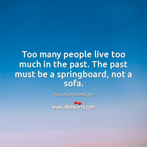Too many people live too much in the past. The past must be a springboard, not a sofa. Harold Macmillan Picture Quote