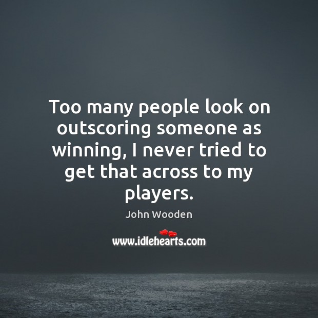 Too many people look on outscoring someone as winning, I never tried John Wooden Picture Quote