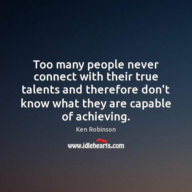 Too many people never connect with their true talents and therefore don't Ken Robinson Picture Quote