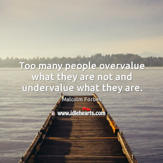 Too many people overvalue what they are not and undervalue what they are. Image