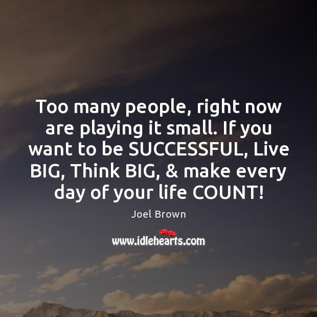 Too many people, right now are playing it small. If you want To Be Successful Quotes Image