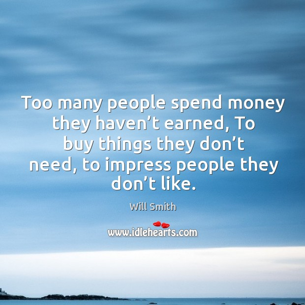 Too many people spend money they haven't earned, to buy things they don't need, to impress people they don't like. Image