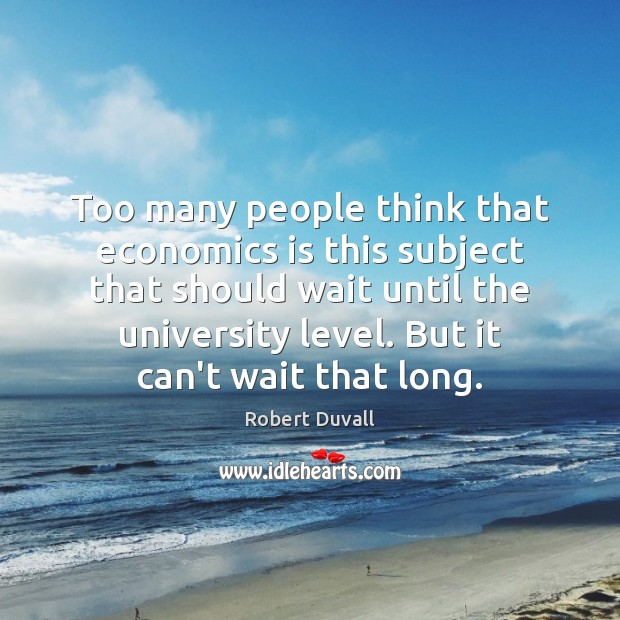 Too many people think that economics is this subject that should wait Robert Duvall Picture Quote