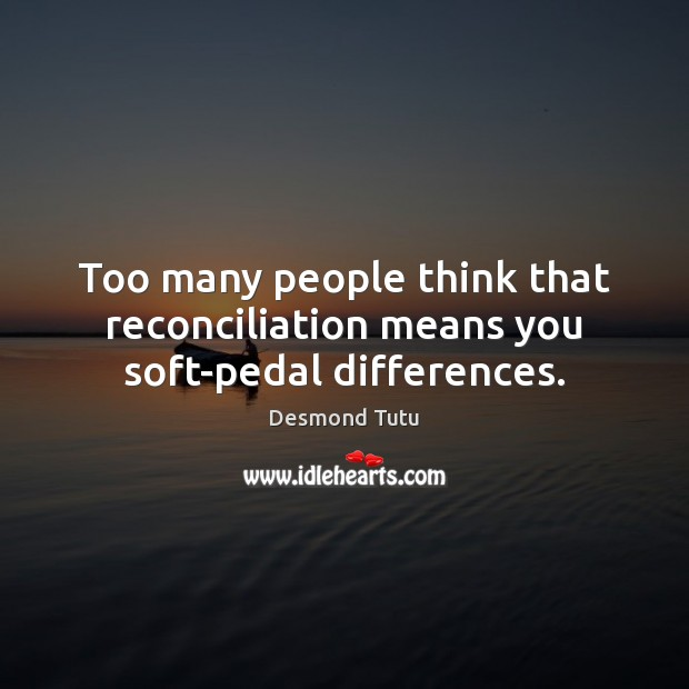 Too many people think that reconciliation means you soft-pedal differences. Image