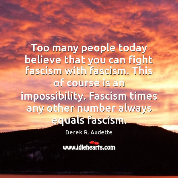 Too many people today believe that you can fight fascism with fascism. Image