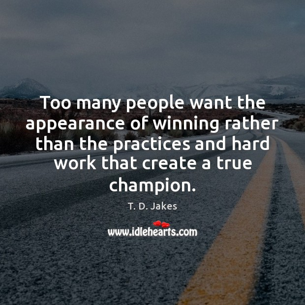 Too many people want the appearance of winning rather than the practices Image