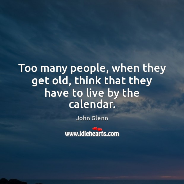 Too many people, when they get old, think that they have to live by the calendar. Image