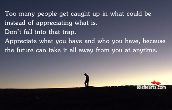 Too Many People Get Caught Up In What Could Be…
